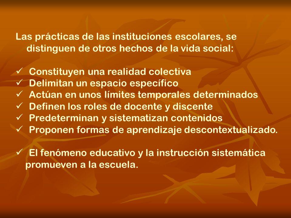 Las prácticas de las instituciones escolares, se distinguen de otros hechos de la vida social: Constituyen una realidad colectiva Delimitan un espacio