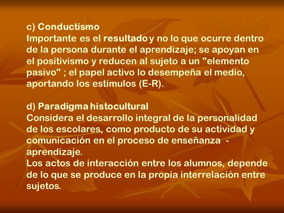 c) Conductismo Importante es el resultado y no lo que ocurre dentro de la persona durante el aprendizaje; se apoyan en el positivismo y reducen al suj