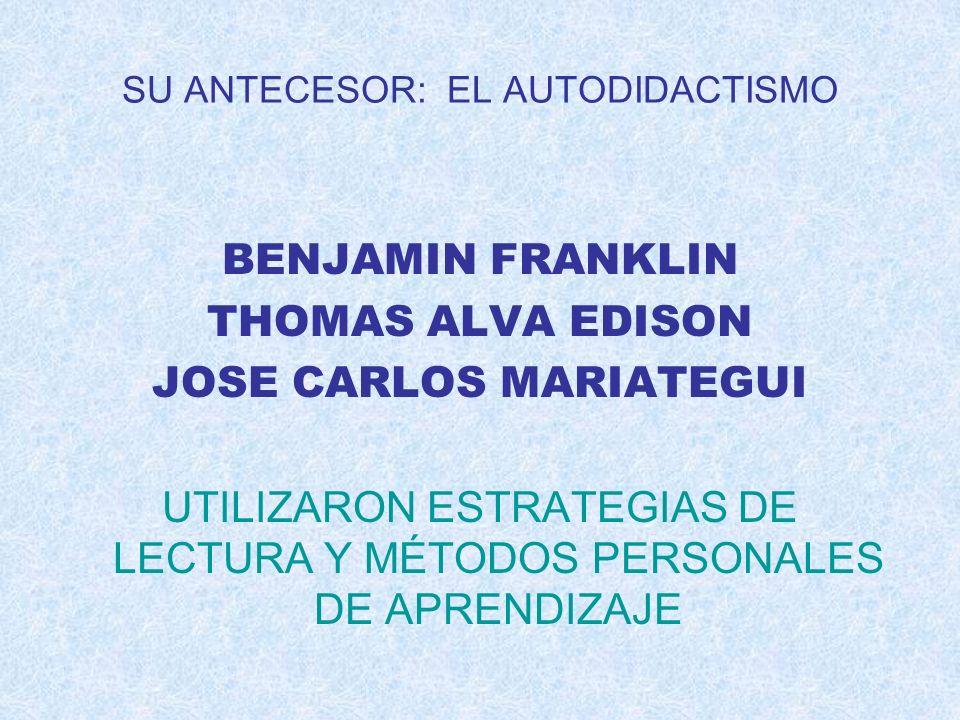 SU ANTECESOR: EL AUTODIDACTISMO BENJAMIN FRANKLIN THOMAS ALVA EDISON JOSE CARLOS MARIATEGUI UTILIZARON ESTRATEGIAS DE LECTURA Y MÉTODOS PERSONALES DE