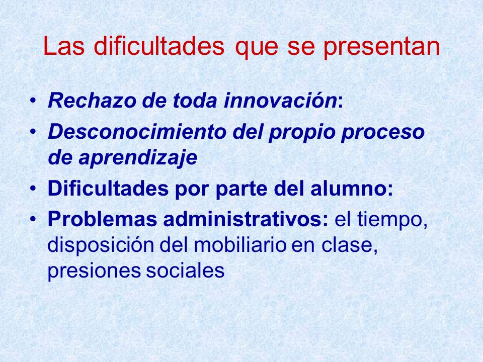 Las dificultades que se presentan Rechazo de toda innovación: Desconocimiento del propio proceso de aprendizaje Dificultades por parte del alumno: Pro