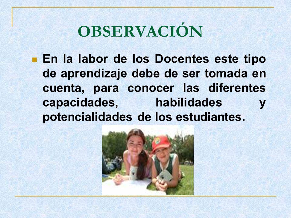 OBSERVACIÓN En la labor de los Docentes este tipo de aprendizaje debe de ser tomada en cuenta, para conocer las diferentes capacidades, habilidades y