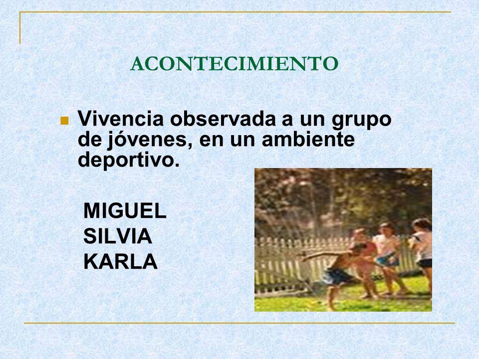 ACONTECIMIENTO Vivencia observada a un grupo de jóvenes, en un ambiente deportivo. MIGUEL SILVIA KARLA