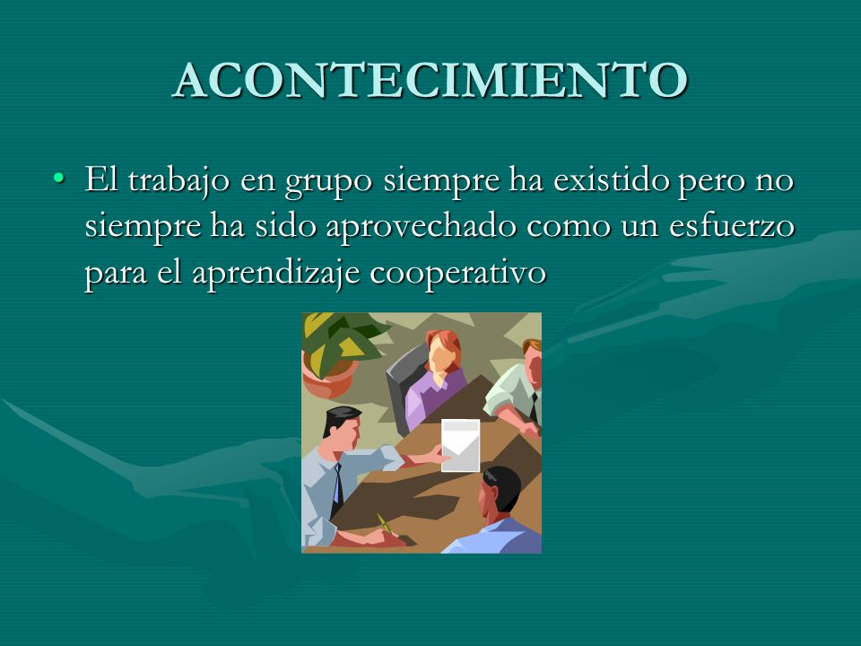 ACONTECIMIENTO El trabajo en grupo siempre ha existido pero no siempre ha sido aprovechado como un esfuerzo para el aprendizaje cooperativoEl trabajo