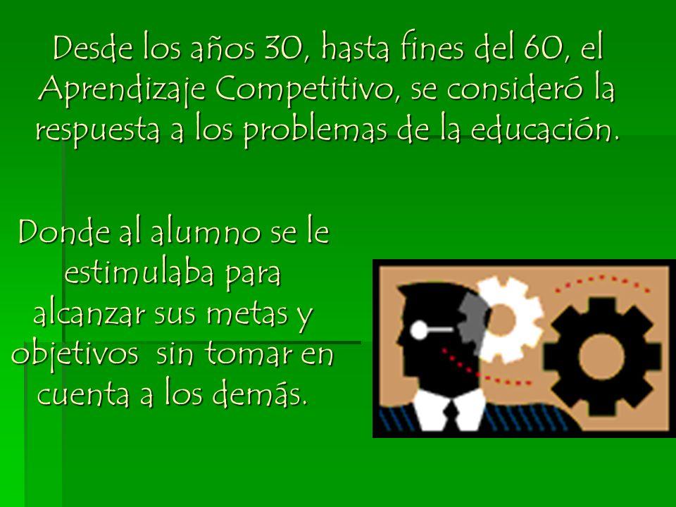 Desde los años 30, hasta fines del 60, el Aprendizaje Competitivo, se consideró la respuesta a los problemas de la educación. Donde al alumno se le es