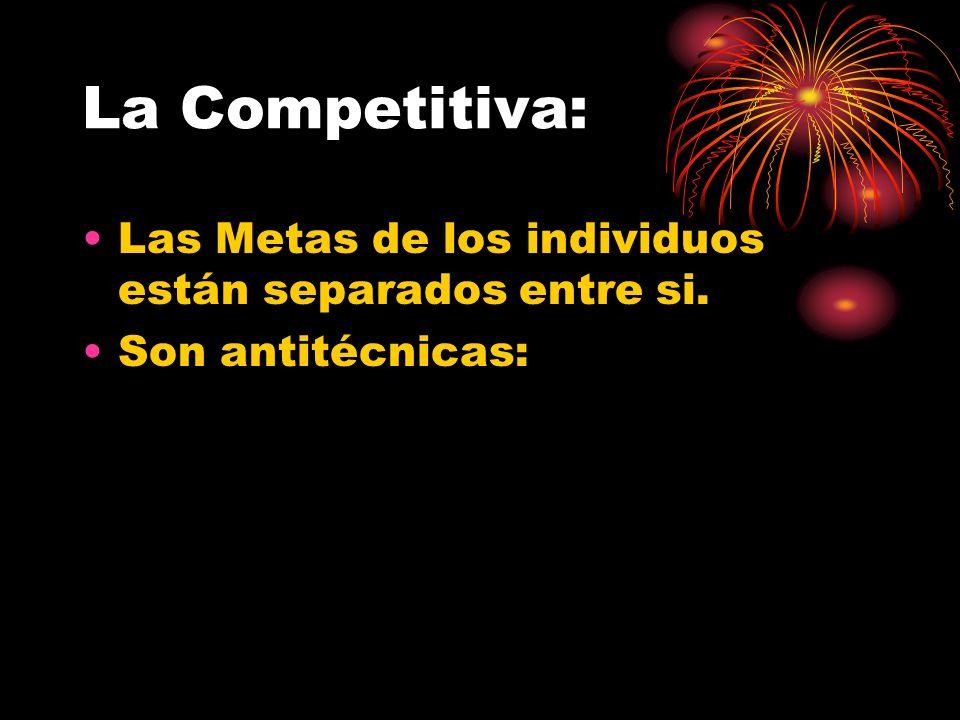La Competitiva: Las Metas de los individuos están separados entre si. Son antitécnicas: