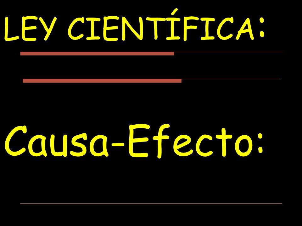 LEY CIENTÍFICA : Causa-Efecto:
