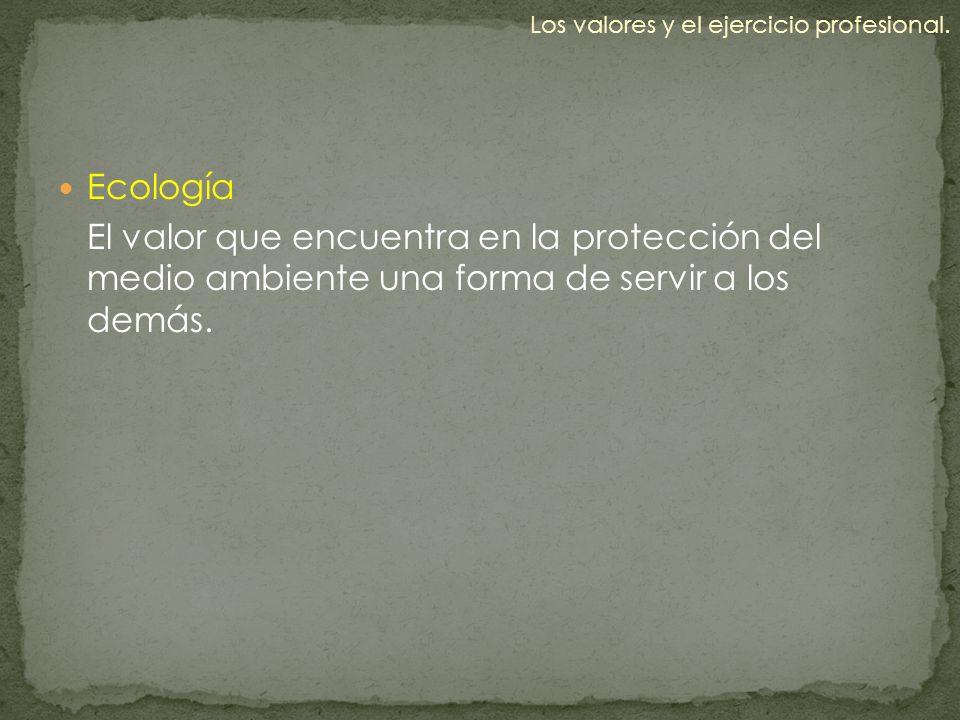 Ecología El valor que encuentra en la protección del medio ambiente una forma de servir a los demás. Los valores y el ejercicio profesional.