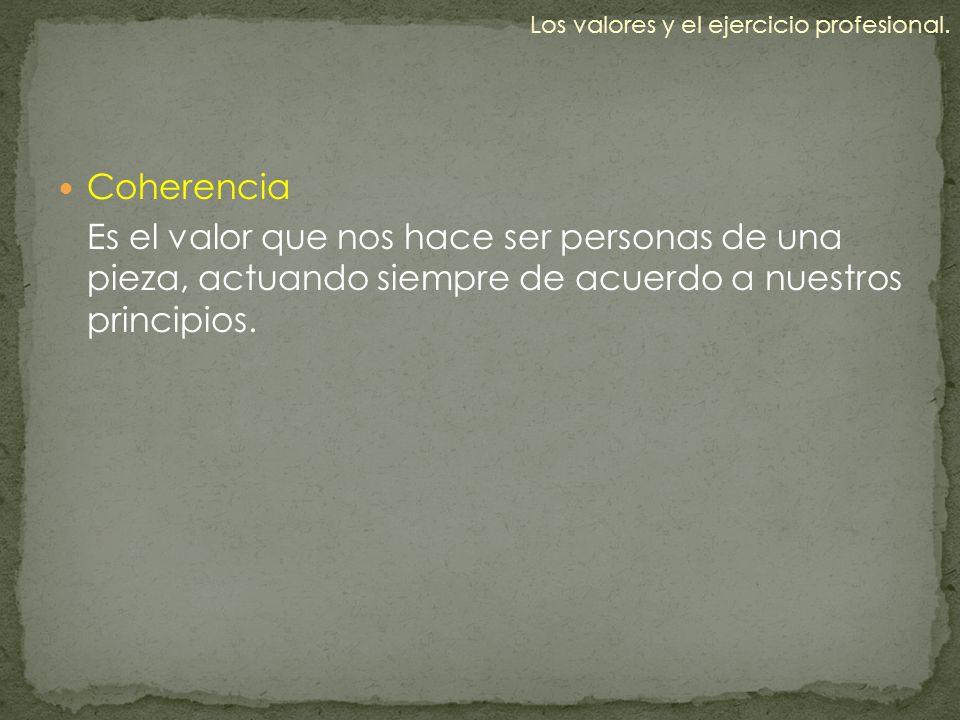 Coherencia Es el valor que nos hace ser personas de una pieza, actuando siempre de acuerdo a nuestros principios. Los valores y el ejercicio profesion