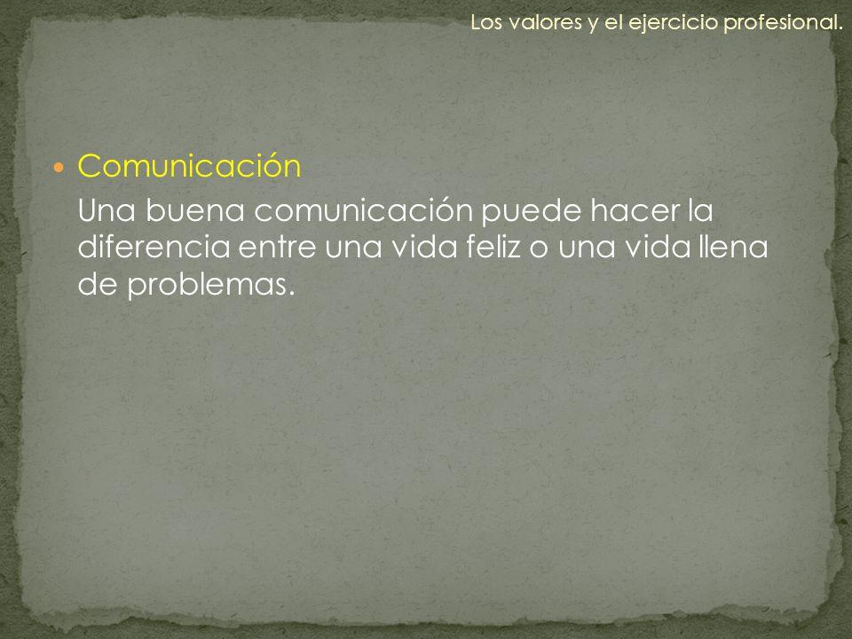 Comunicación Una buena comunicación puede hacer la diferencia entre una vida feliz o una vida llena de problemas. Los valores y el ejercicio profesion
