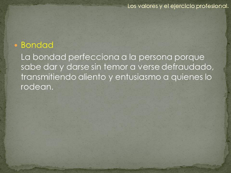 Bondad La bondad perfecciona a la persona porque sabe dar y darse sin temor a verse defraudado, transmitiendo aliento y entusiasmo a quienes lo rodean