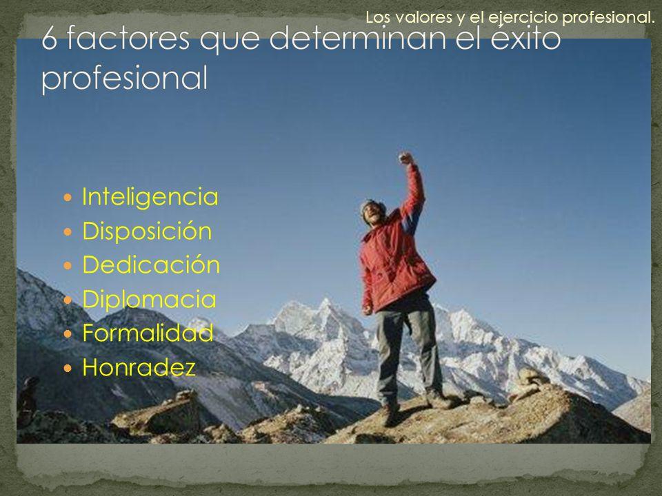 Inteligencia Disposición Dedicación Diplomacia Formalidad Honradez Los valores y el ejercicio profesional.