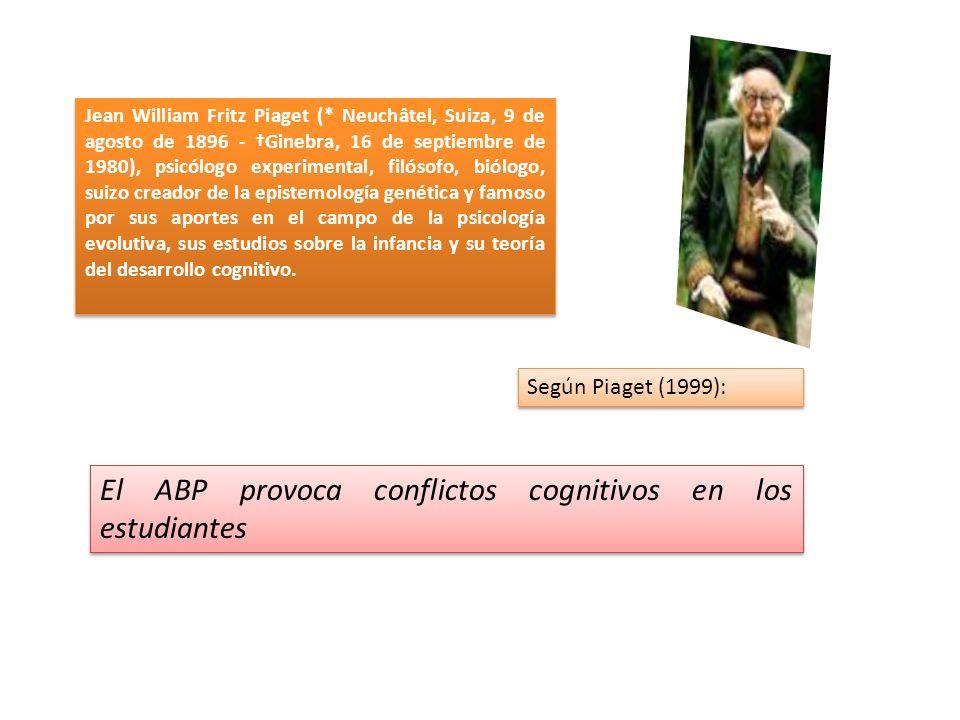 El ABP provoca conflictos cognitivos en los estudiantes Jean William Fritz Piaget (* Neuchâtel, Suiza, 9 de agosto de 1896 - Ginebra, 16 de septiembre de 1980), psicólogo experimental, filósofo, biólogo, suizo creador de la epistemología genética y famoso por sus aportes en el campo de la psicología evolutiva, sus estudios sobre la infancia y su teoría del desarrollo cognitivo.