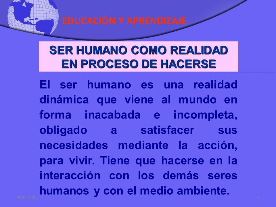 EDUCACIÓN Y APRENDIZAJE 02/02/20148 SER HUMANO COMO REALIDAD EN PROCESO DE HACERSE El ser humano es una realidad dinámica que viene al mundo en forma inacabada e incompleta, obligado a satisfacer sus necesidades mediante la acción, para vivir.