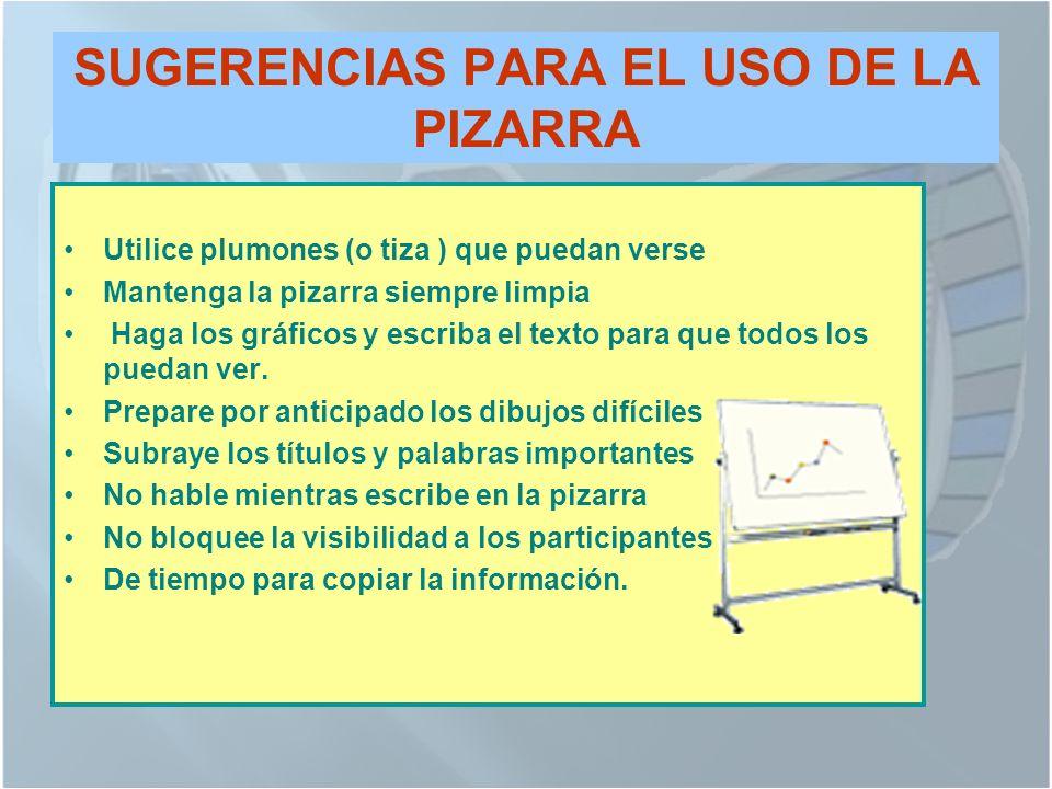 SUGERENCIAS PARA EL USO DE LA PIZARRA Utilice plumones (o tiza ) que puedan verse Mantenga la pizarra siempre limpia Haga los gráficos y escriba el texto para que todos los puedan ver.