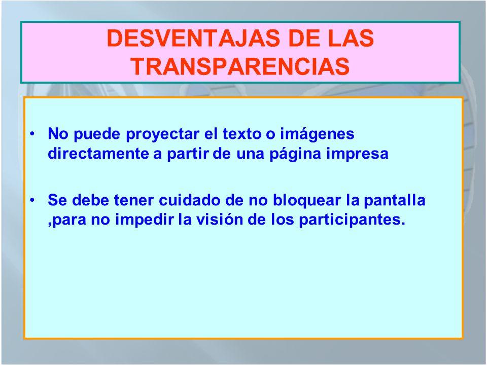 DESVENTAJAS DE LAS TRANSPARENCIAS No puede proyectar el texto o imágenes directamente a partir de una página impresa Se debe tener cuidado de no bloquear la pantalla,para no impedir la visión de los participantes.