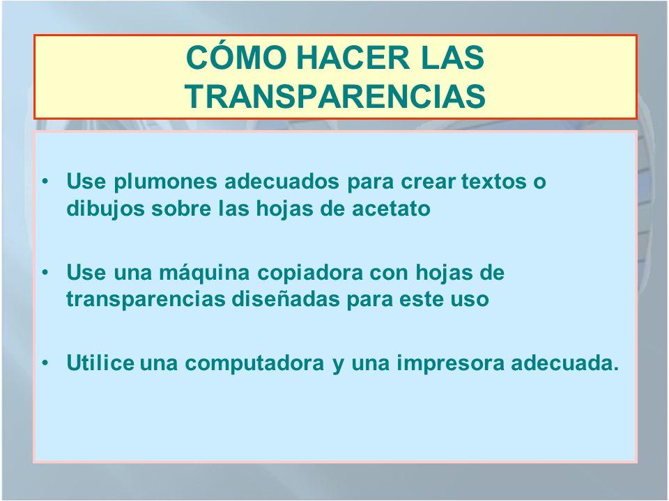 CÓMO HACER LAS TRANSPARENCIAS Use plumones adecuados para crear textos o dibujos sobre las hojas de acetato Use una máquina copiadora con hojas de transparencias diseñadas para este uso Utilice una computadora y una impresora adecuada.