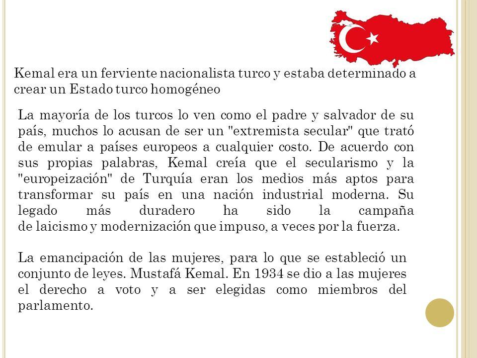 Kemal era un ferviente nacionalista turco y estaba determinado a crear un Estado turco homogéneo La mayoría de los turcos lo ven como el padre y salva