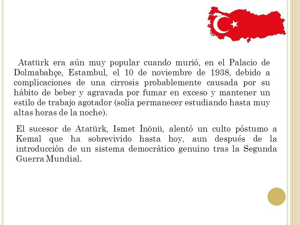 Atatürk era aún muy popular cuando murió, en el Palacio de Dolmabahçe, Estambul, el 10 de noviembre de 1938, debido a complicaciones de una cirrosis p