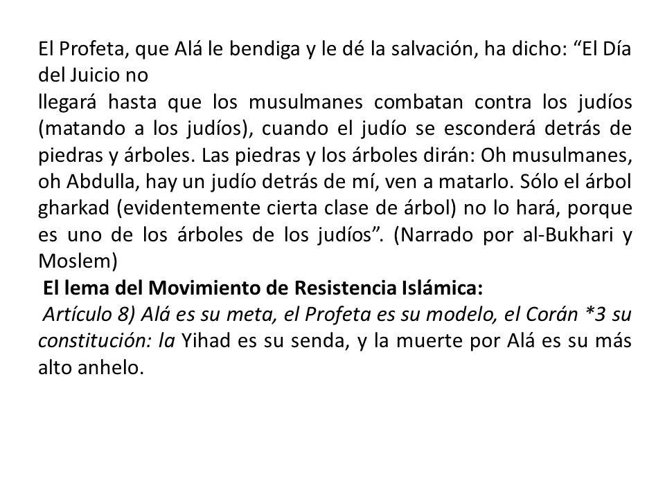 El Profeta, que Alá le bendiga y le dé la salvación, ha dicho: El Día del Juicio no llegará hasta que los musulmanes combatan contra los judíos (matan