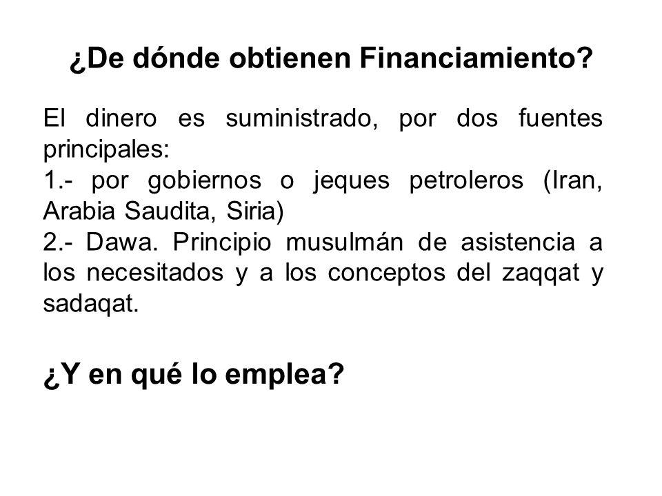 ¿De dónde obtienen Financiamiento? El dinero es suministrado, por dos fuentes principales: 1.- por gobiernos o jeques petroleros (Iran, Arabia Saudita