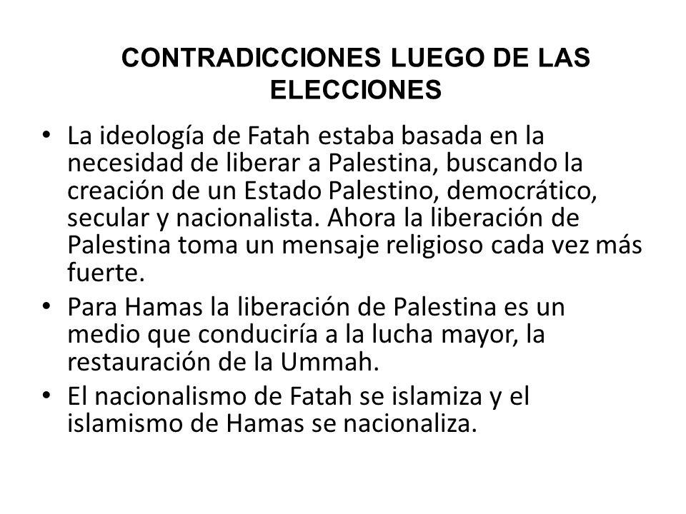 CONTRADICCIONES LUEGO DE LAS ELECCIONES La ideología de Fatah estaba basada en la necesidad de liberar a Palestina, buscando la creación de un Estado