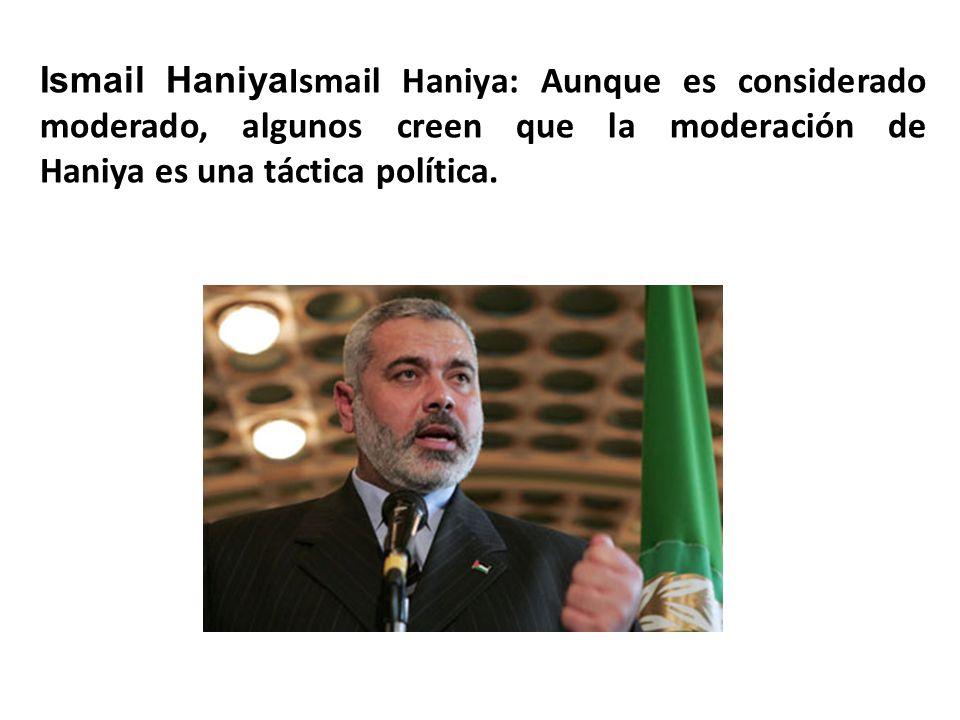 Ismail Haniya Ismail Haniya: Aunque es considerado moderado, algunos creen que la moderación de Haniya es una táctica política.