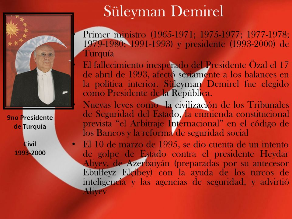 Süleyman Demirel Primer ministro (1965-1971; 1975-1977; 1977-1978; 1979-1980; 1991-1993) y presidente (1993-2000) de Turquía El fallecimiento inesperado del Presidente Özal el 17 de abril de 1993, afectó seriamente a los balances en la política interior.