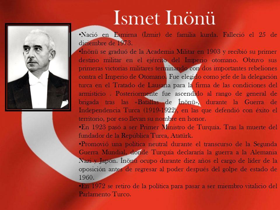 Ismet Inönü Nació en Esmirna ( İ zmir) de familia kurda. Falleció el 25 de diciembre de 1973. İ nönü se graduó de la Academia Militar en 1903 y recibi