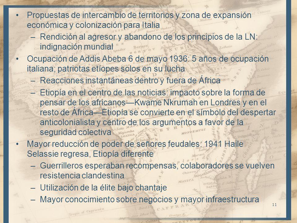 Propuestas de intercambio de territorios y zona de expansión económica y colonización para Italia –Rendición al agresor y abandono de los principios de la LN: indignación mundial Ocupación de Addis Abeba 6 de mayo 1936: 5 años de ocupación italiana; patriotas etíopes solos en su lucha –Reacciones instantáneas dentro y fuera de África –Etiopía en el centro de las noticias: impacto sobre la forma de pensar de los africanosKwame Nkrumah en Londres y en el resto de ÁfricaEtiopía se convierte en el símbolo del despertar anticolonialista y centro de los argumentos a favor de la seguridad colectiva Mayor reducción de poder de señores feudales: 1941 Haile Selassie regresa, Etiopía diferente –Guerrilleros esperaban recompensas, colaboradores se vuelven resistencia clandestina –Utilización de la élite bajo chantaje –Mayor conocimiento sobre negocios y mayor infraestructura 11