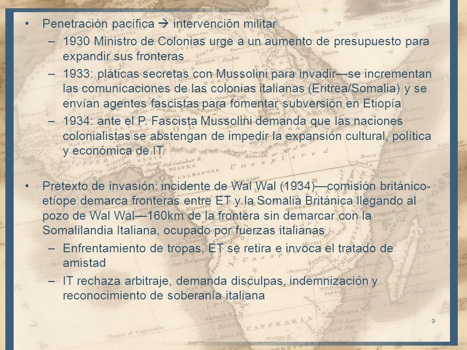 Penetración pacífica intervención militar –1930 Ministro de Colonias urge a un aumento de presupuesto para expandir sus fronteras –1933: pláticas secretas con Mussolini para invadirse incrementan las comunicaciones de las colonias italianas (Eritrea/Somalia) y se envían agentes fascistas para fomentar subversión en Etiopía –1934: ante el P.