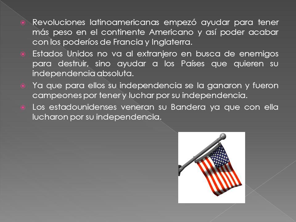Revoluciones latinoamericanas empezó ayudar para tener más peso en el continente Americano y así poder acabar con los poderíos de Francia y Inglaterra.