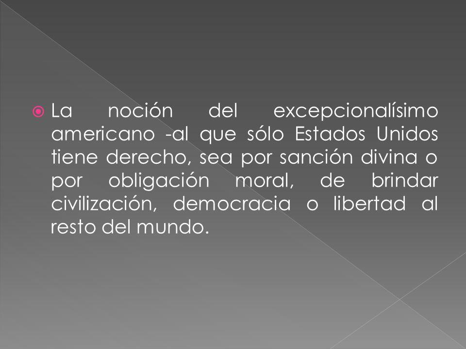 La noción del excepcionalísimo americano -al que sólo Estados Unidos tiene derecho, sea por sanción divina o por obligación moral, de brindar civilización, democracia o libertad al resto del mundo.