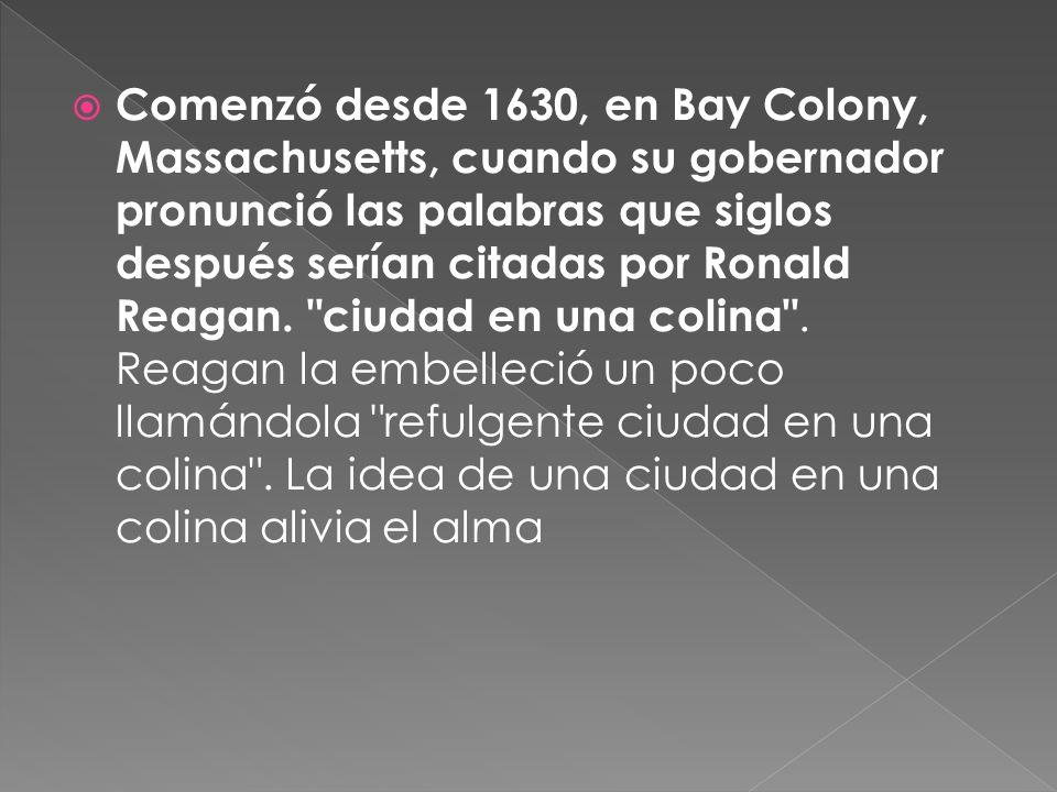 Comenzó desde 1630, en Bay Colony, Massachusetts, cuando su gobernador pronunció las palabras que siglos después serían citadas por Ronald Reagan.