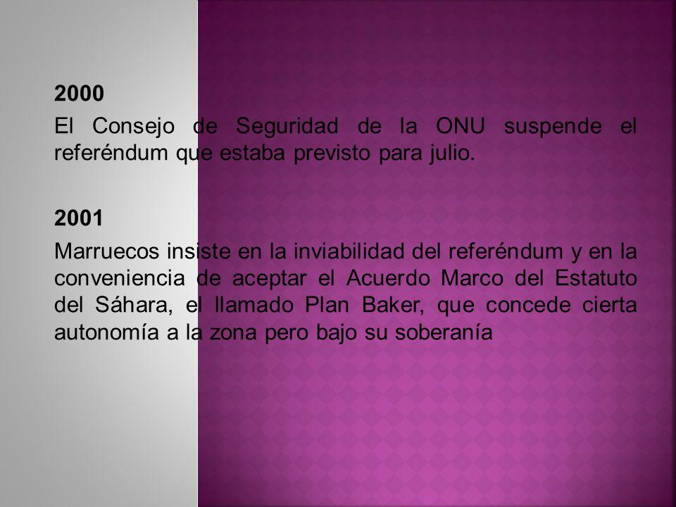 2000 El Consejo de Seguridad de la ONU suspende el referéndum que estaba previsto para julio. 2001 Marruecos insiste en la inviabilidad del referéndum