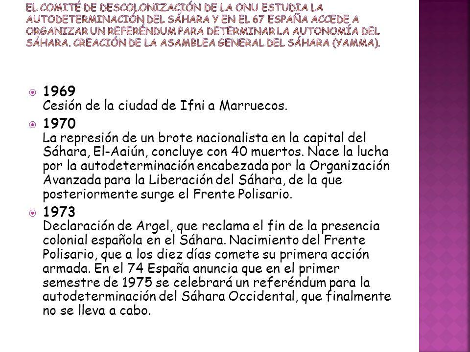 1969 Cesión de la ciudad de Ifni a Marruecos. 1970 La represión de un brote nacionalista en la capital del Sáhara, El-Aaiún, concluye con 40 muertos.