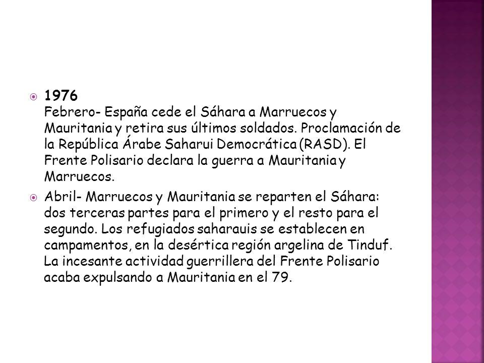 1976 Febrero- España cede el Sáhara a Marruecos y Mauritania y retira sus últimos soldados. Proclamación de la República Árabe Saharui Democrática (RA