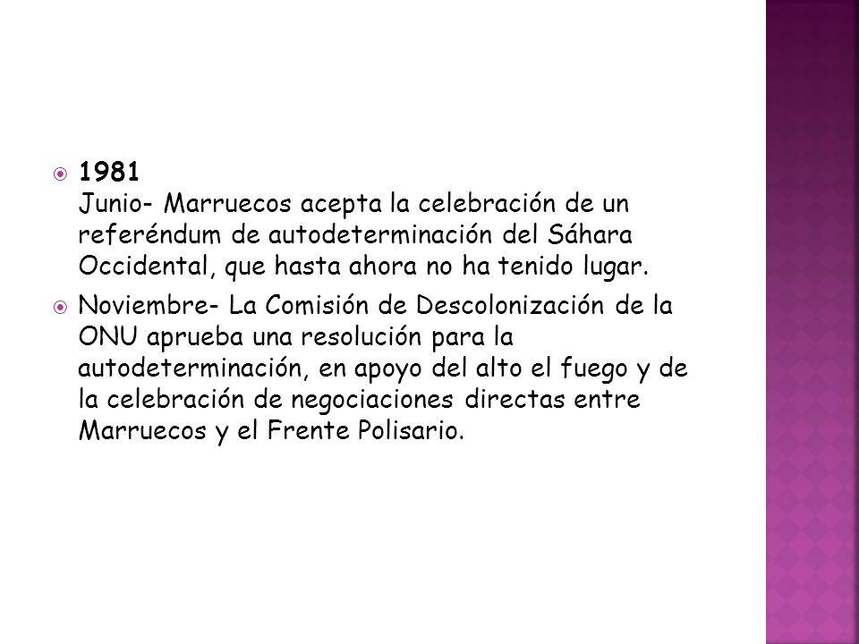 1981 Junio- Marruecos acepta la celebración de un referéndum de autodeterminación del Sáhara Occidental, que hasta ahora no ha tenido lugar. Noviembre