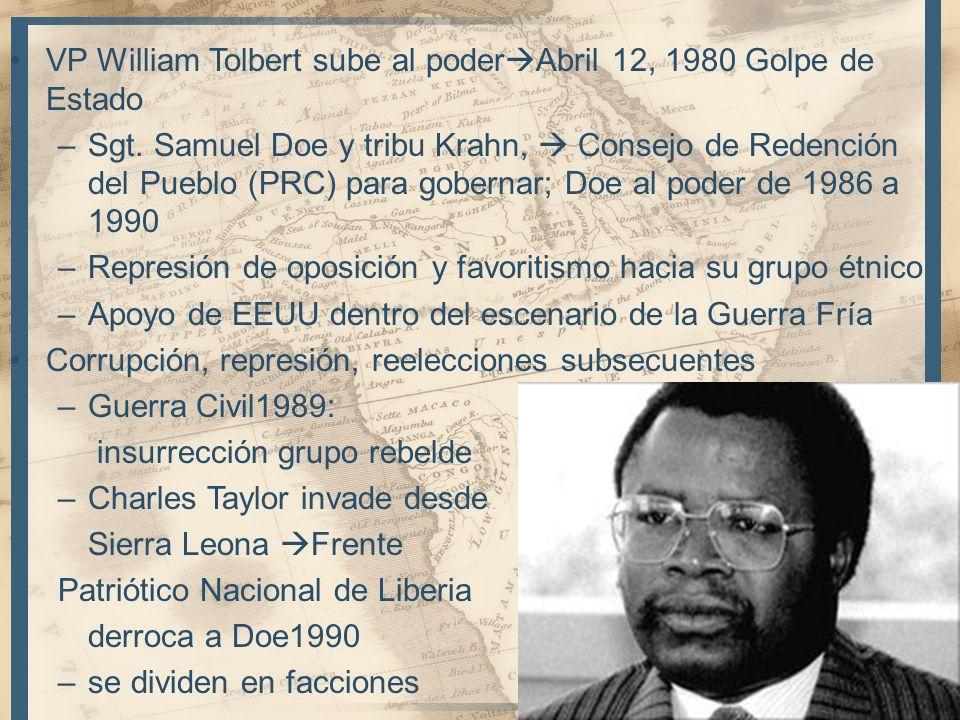 VP William Tolbert sube al poder Abril 12, 1980 Golpe de Estado –Sgt. Samuel Doe y tribu Krahn, Consejo de Redención del Pueblo (PRC) para gobernar; D