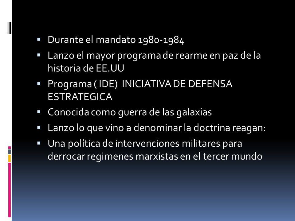 Durante el mandato 1980-1984 Lanzo el mayor programa de rearme en paz de la historia de EE.UU Programa ( IDE) INICIATIVA DE DEFENSA ESTRATEGICA Conoci