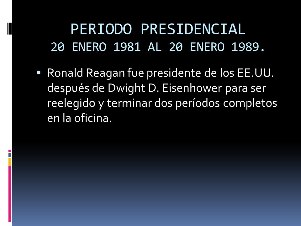 PERIODO PRESIDENCIAL 20 ENERO 1981 AL 20 ENERO 1989. Ronald Reagan fue presidente de los EE.UU. después de Dwight D. Eisenhower para ser reelegido y t