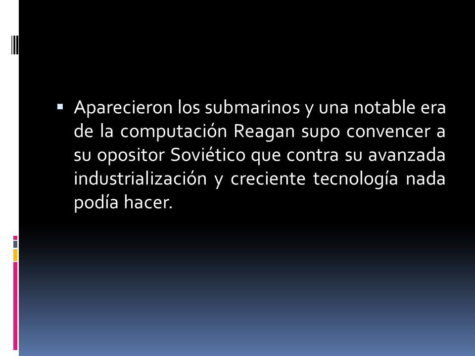 Aparecieron los submarinos y una notable era de la computación Reagan supo convencer a su opositor Soviético que contra su avanzada industrialización