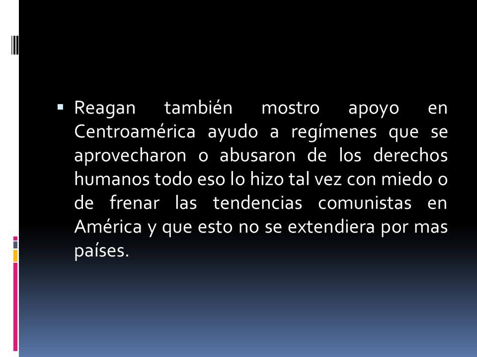 Reagan también mostro apoyo en Centroamérica ayudo a regímenes que se aprovecharon o abusaron de los derechos humanos todo eso lo hizo tal vez con mie