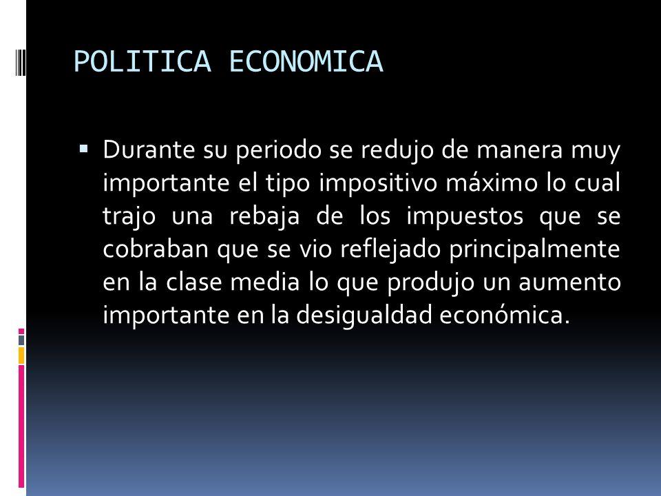 POLITICA ECONOMICA Durante su periodo se redujo de manera muy importante el tipo impositivo máximo lo cual trajo una rebaja de los impuestos que se co