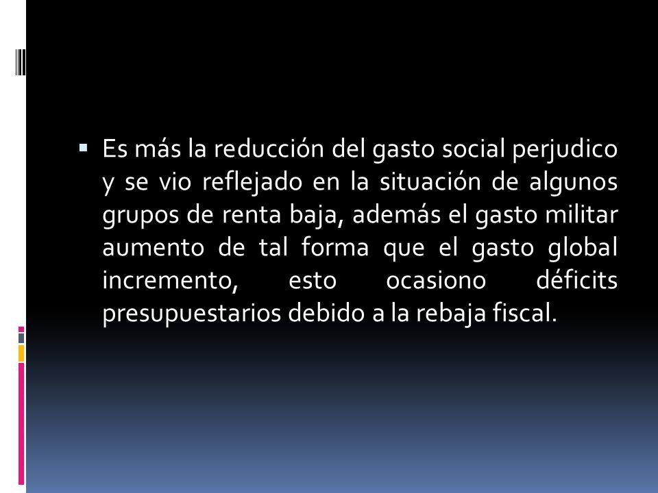 Es más la reducción del gasto social perjudico y se vio reflejado en la situación de algunos grupos de renta baja, además el gasto militar aumento de