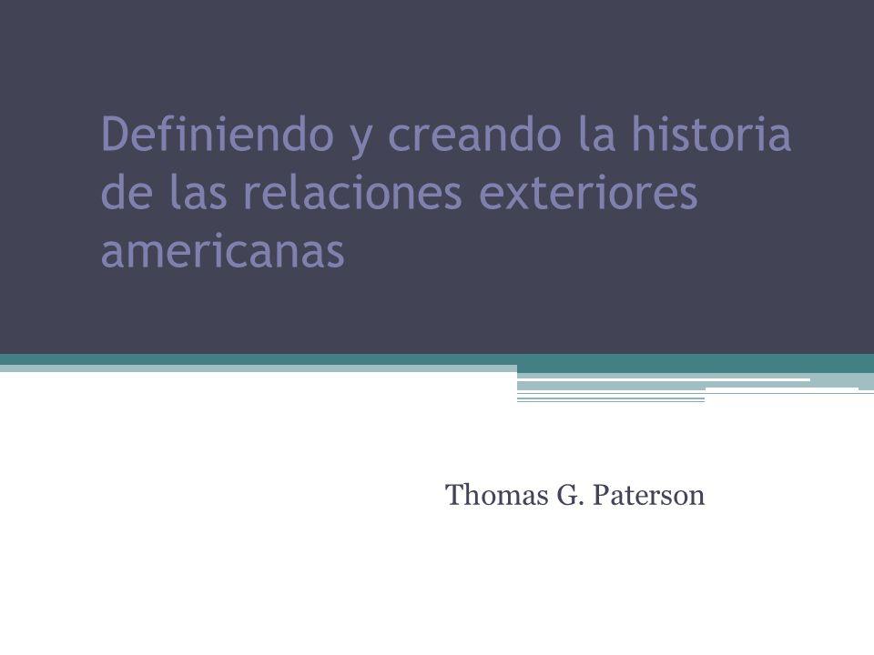 Definiendo y creando la historia de las relaciones exteriores americanas Thomas G. Paterson