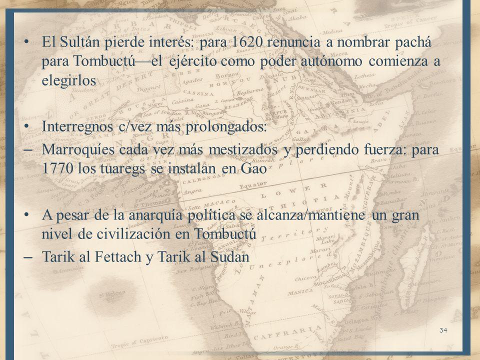 34 El Sultán pierde interés: para 1620 renuncia a nombrar pachá para Tombuctúel ejército como poder autónomo comienza a elegirlos Interregnos c/vez má