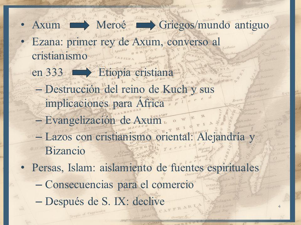 4 Axum Meroé Griegos/mundo antiguo Ezana: primer rey de Axum, converso al cristianismo en 333 Etiopía cristiana – Destrucción del reino de Kuch y sus