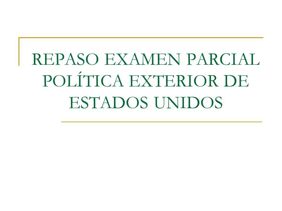 REPASO EXAMEN PARCIAL POLÍTICA EXTERIOR DE ESTADOS UNIDOS