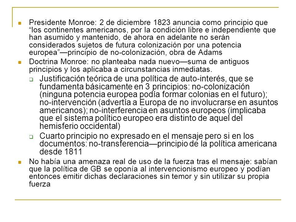 Presidente Monroe: 2 de diciembre 1823 anuncia como principio que los continentes americanos, por la condición libre e independiente que han asumido y