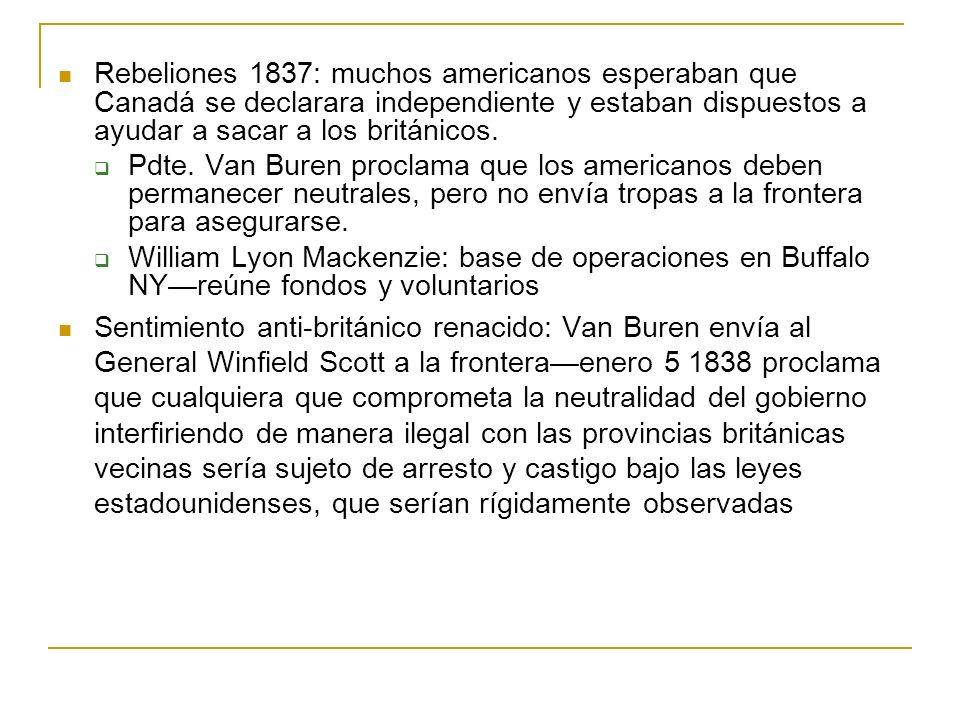 Rebeliones 1837: muchos americanos esperaban que Canadá se declarara independiente y estaban dispuestos a ayudar a sacar a los británicos. Pdte. Van B